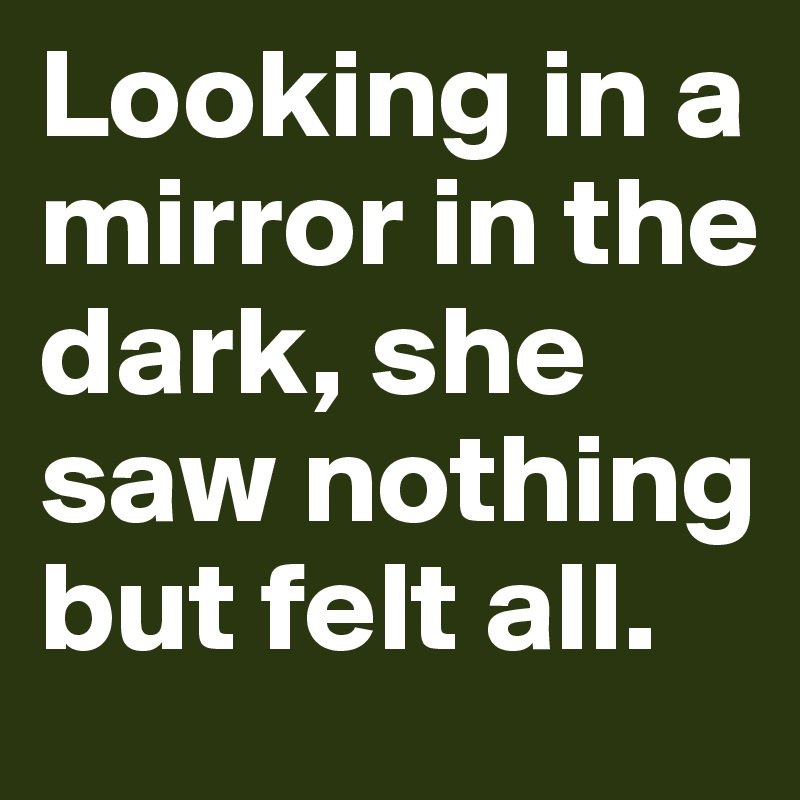 Looking in a mirror in the dark, she saw nothing but felt all.