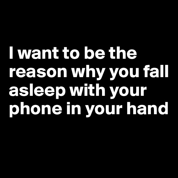 I want to be the reason why you fall asleep with your phone in your hand