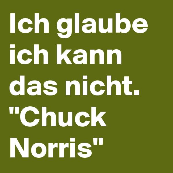 """Ich glaube ich kann das nicht. """"Chuck Norris"""""""