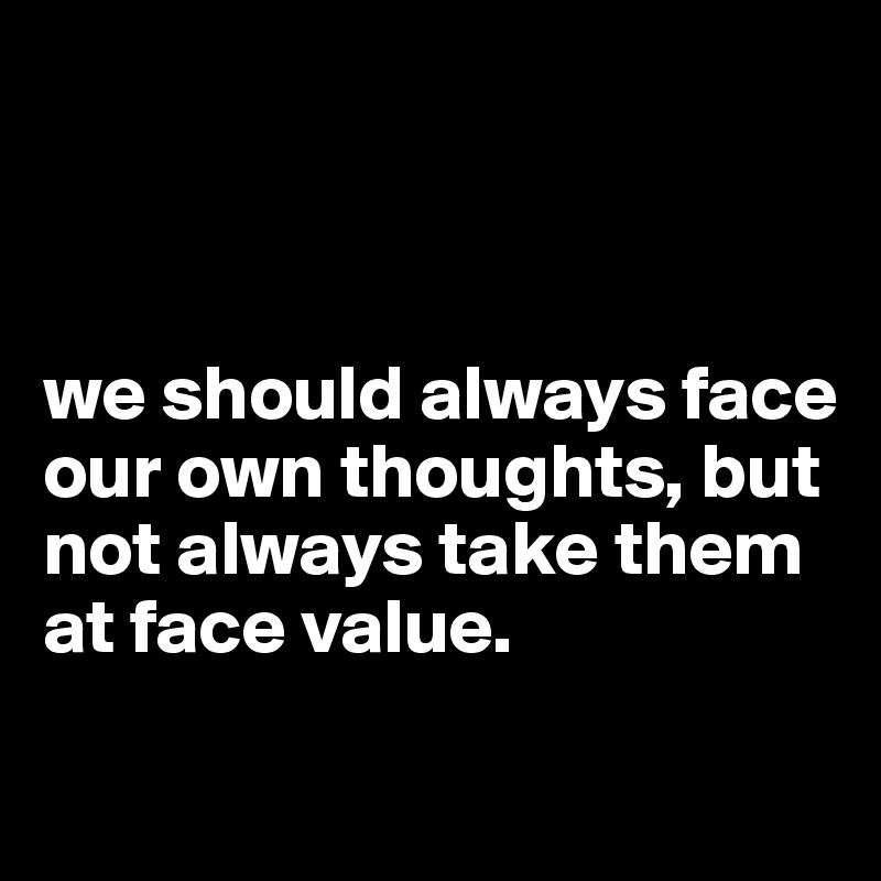 we should always face our own thoughts, but not always take them at face value.