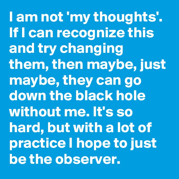 I am not 'my thoughts'. If I can recognize this and try changing them, then maybe, just maybe, they can go down the black hole without me. It's so hard, but with a lot of practice I hope to just be the observer.