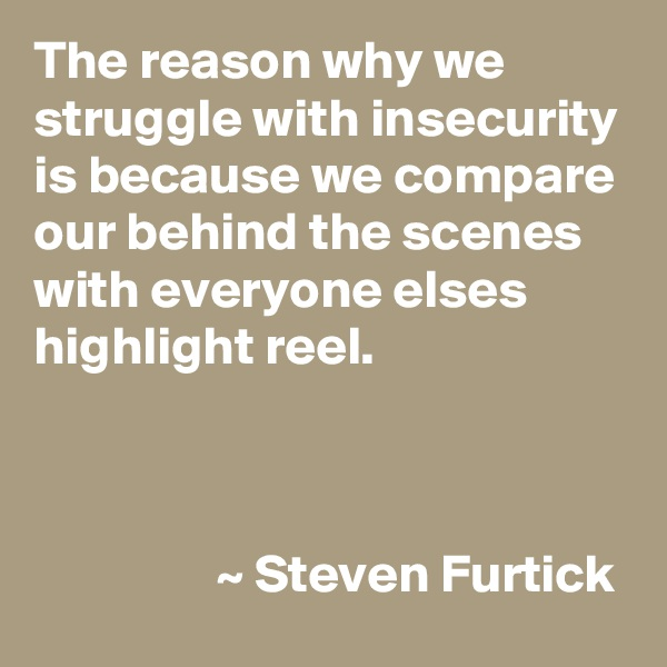 The reason why we struggle with insecurity is because we compare our behind the scenes with everyone elses highlight reel.                                     ~ Steven Furtick