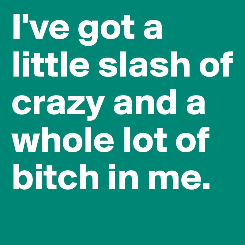 I've got a little slash of crazy and a whole lot of bitch in me.