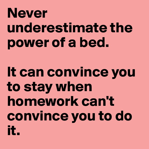 Never underestimate the power of a bed.   It can convince you to stay when homework can't convince you to do it.