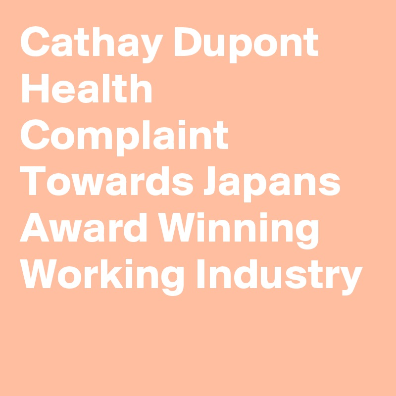 Cathay Dupont Health Complaint Towards Japans Award Winning Working Industry