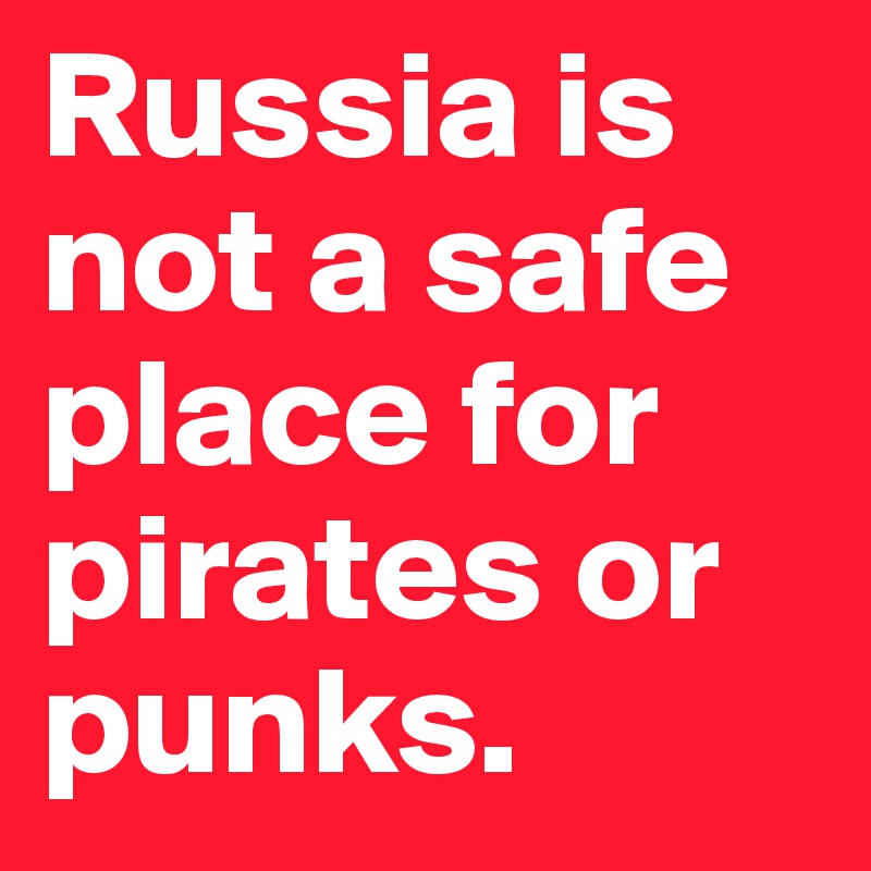 Russia is not a safe place for pirates or punks.