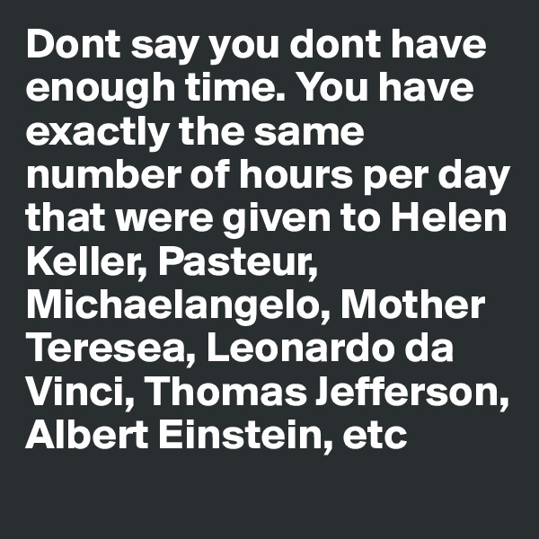 Dont say you dont have enough time. You have exactly the same number of hours per day that were given to Helen Keller, Pasteur, Michaelangelo, Mother Teresea, Leonardo da Vinci, Thomas Jefferson, Albert Einstein, etc