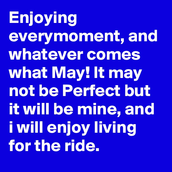 Enjoying everymoment, and whatever comes what May! It may not be Perfect but it will be mine, and i will enjoy living for the ride.