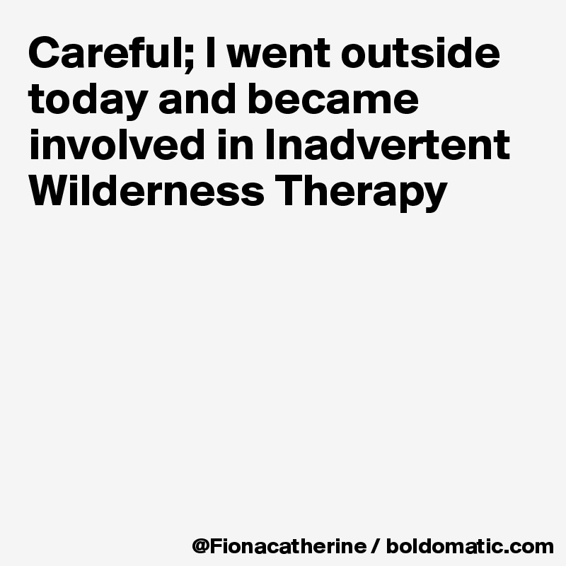 Careful; I went outside today and became involved in Inadvertent Wilderness Therapy