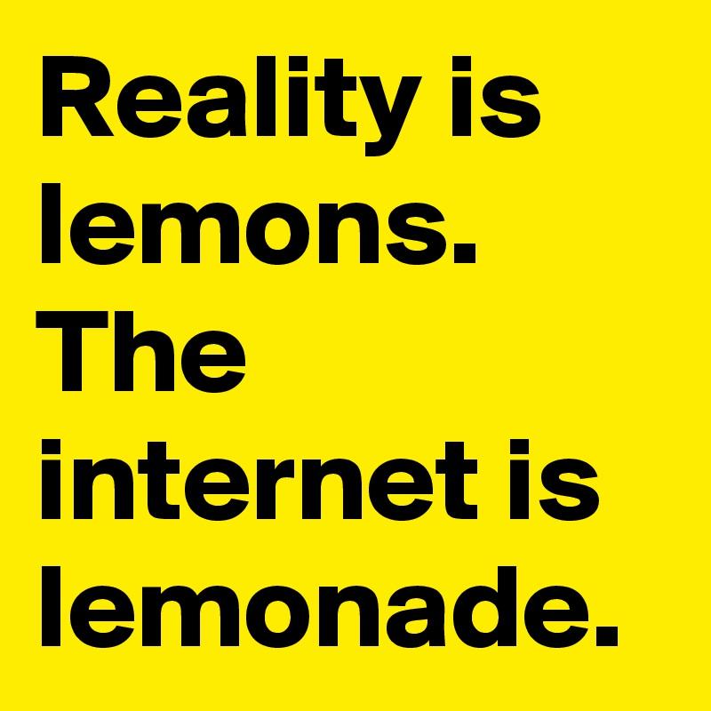 Reality is lemons. The internet is lemonade.