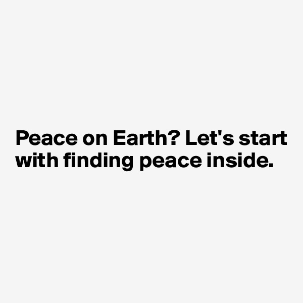 Peace on Earth? Let's start with finding peace inside.
