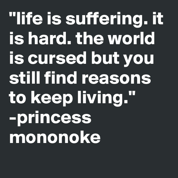 """""""life is suffering. it is hard. the world is cursed but you still find reasons to keep living."""" -princess mononoke"""
