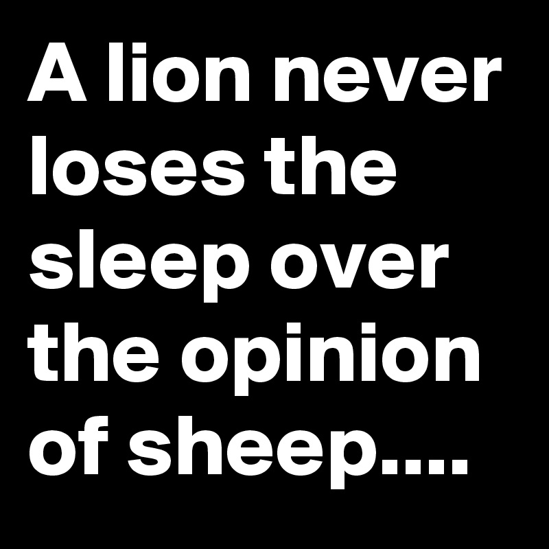 A lion never loses the sleep over the opinion of sheep....