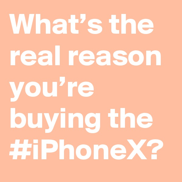 What's the real reason you're buying the #iPhoneX?
