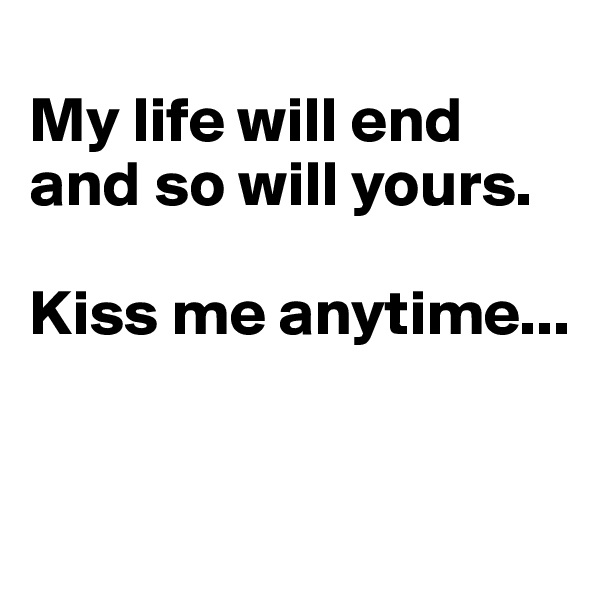 My life will end and so will yours.   Kiss me anytime...