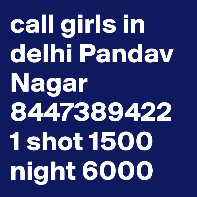 call girls in delhi Pandav Nagar 8447389422 1 shot 1500 night 6000