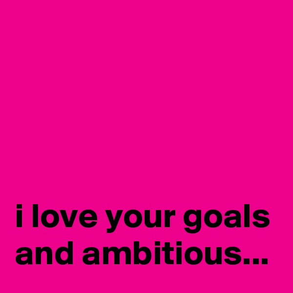 i love your goals and ambitious...
