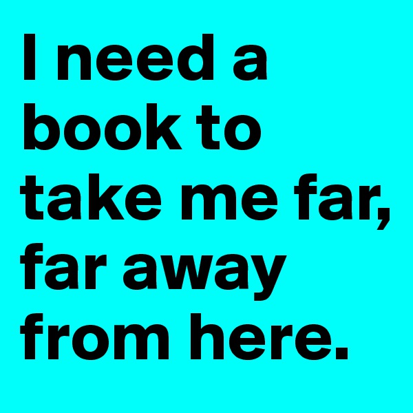 I need a book to take me far, far away from here.