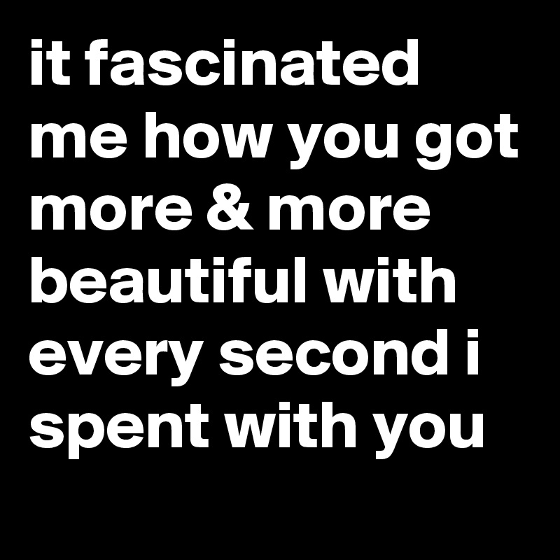 it fascinated me how you got more & more beautiful with every second i spent with you