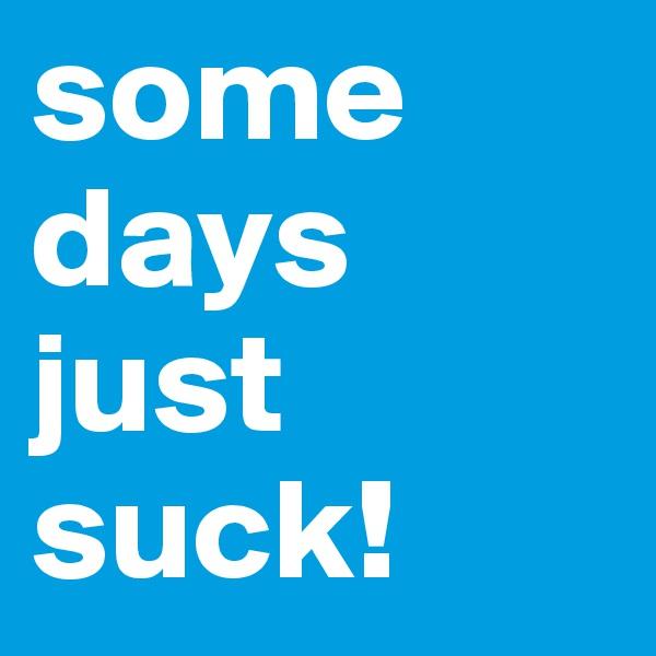 some days just suck!