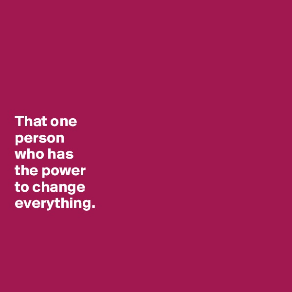 That one  person  who has  the power  to change  everything.