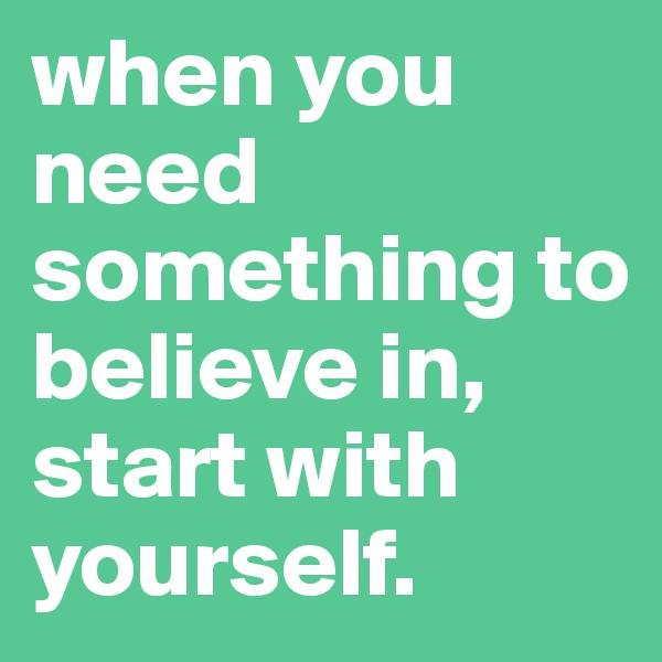when you need something to believe in, start with yourself.