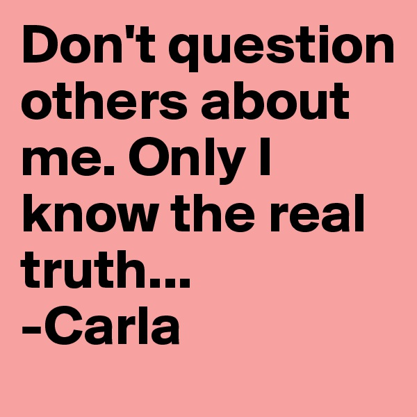 Don't question others about me. Only I know the real truth... -Carla