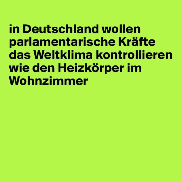 in Deutschland wollen parlamentarische Kräfte das Weltklima kontrollieren wie den Heizkörper im Wohnzimmer