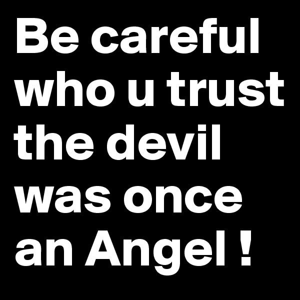 Be careful who u trust the devil was once an Angel !