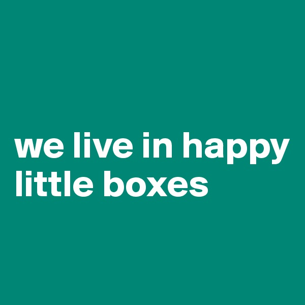 we live in happy little boxes
