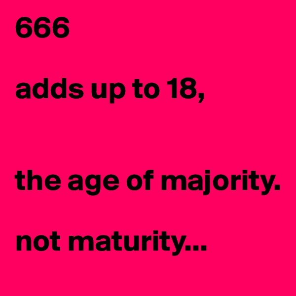 666  adds up to 18,    the age of majority.  not maturity...