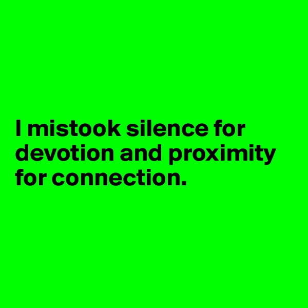 I mistook silence for devotion and proximity for connection.