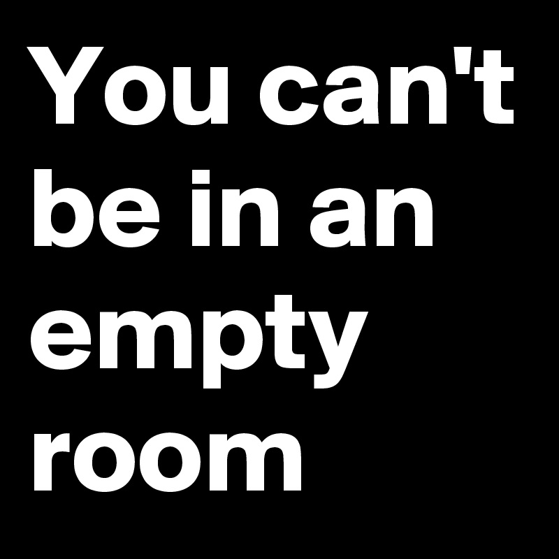 You can't be in an empty room