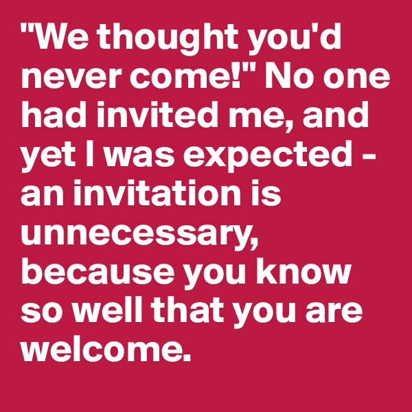 """We thought you'd never come!"" No one had invited me, and yet I was expected - an invitation is unnecessary, because you know so well that you are welcome."