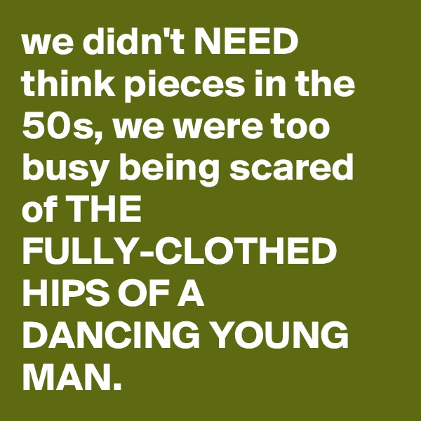 we didn't NEED think pieces in the 50s, we were too busy being scared of THE FULLY-CLOTHED HIPS OF A DANCING YOUNG MAN.