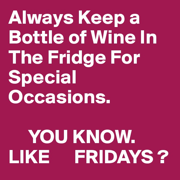Always Keep a Bottle of Wine In The Fridge For Special Occasions.       YOU KNOW. LIKE      FRIDAYS ?