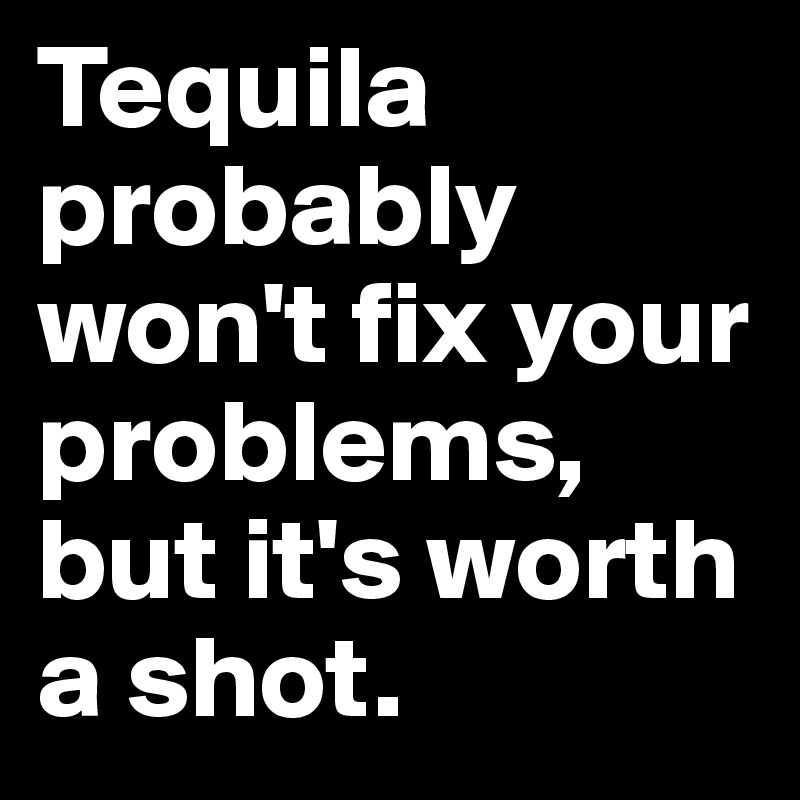 Tequila probably won't fix your problems, but it's worth a shot.
