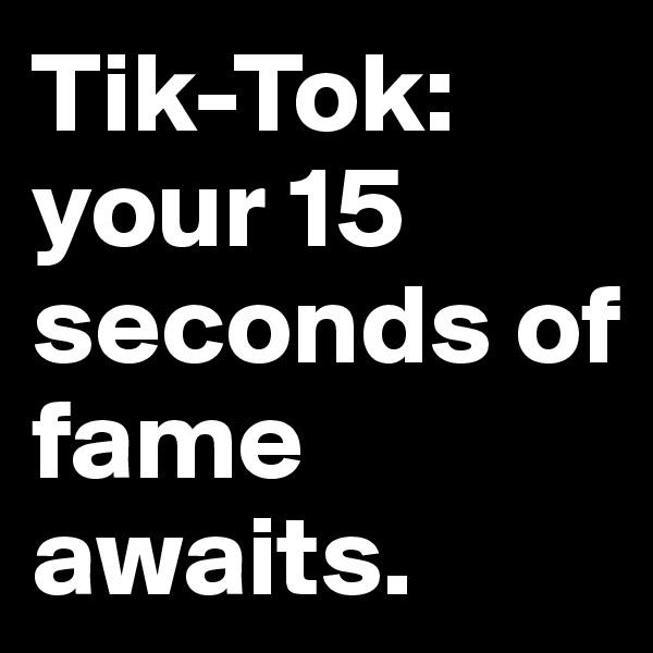 Tik-Tok: your 15 seconds of fame awaits.