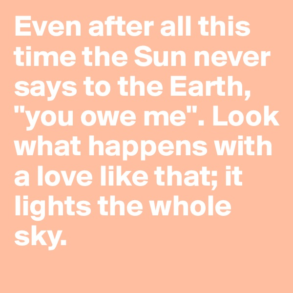 """Even after all this time the Sun never says to the Earth, """"you owe me"""". Look what happens with a love like that; it lights the whole sky."""