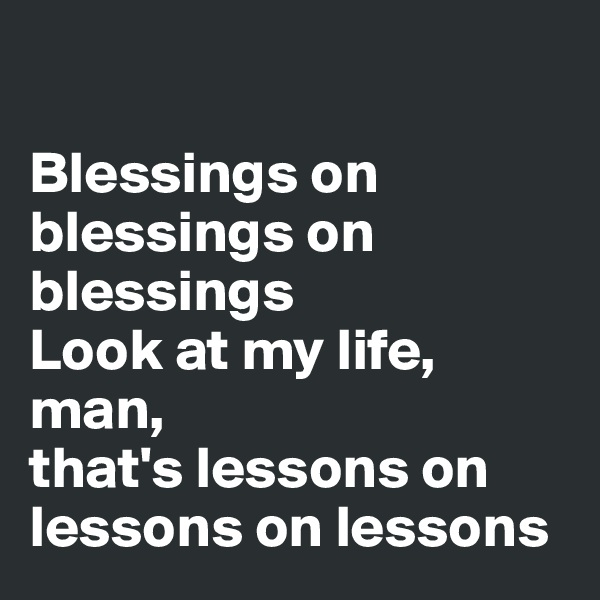 Blessings on blessings on blessings Look at my life, man,  that's lessons on lessons on lessons