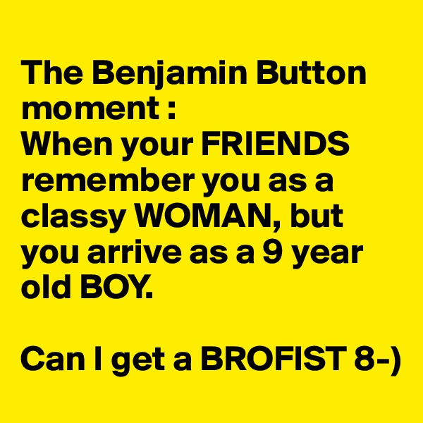 The Benjamin Button moment :  When your FRIENDS remember you as a classy WOMAN, but you arrive as a 9 year old BOY.    Can I get a BROFIST 8-)
