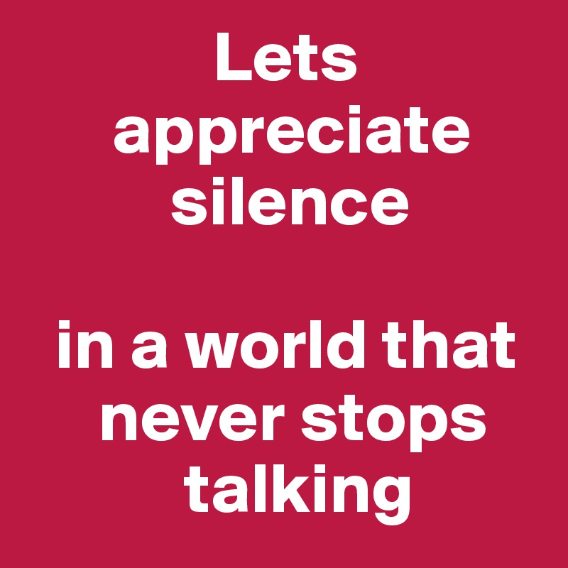 Lets                        appreciate                silence    in a world that            never stops             talking