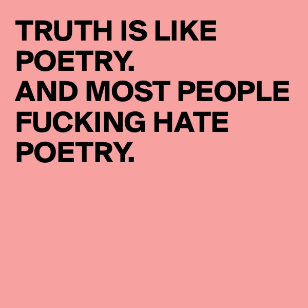 TRUTH IS LIKE POETRY.  AND MOST PEOPLE FUCKING HATE POETRY.