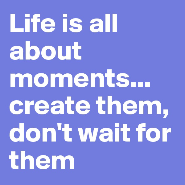 Life is all about moments...  create them, don't wait for them