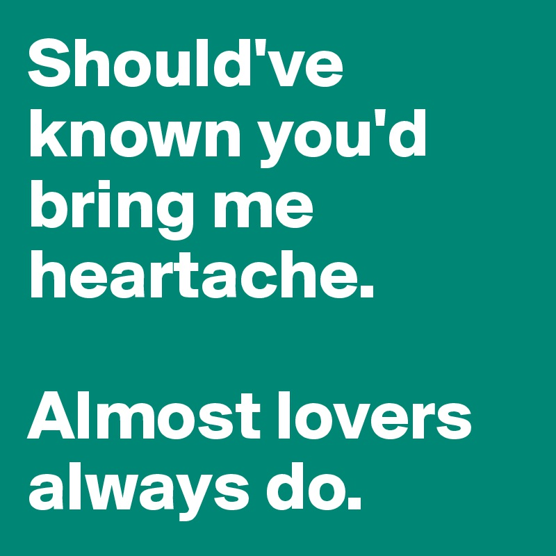 Should've known you'd bring me heartache.  Almost lovers always do.