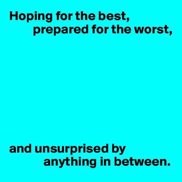 Hoping for the best,          prepared for the worst,         and unsurprised by               anything in between.