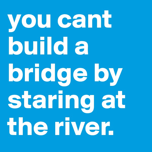 you cant build a bridge by staring at the river.