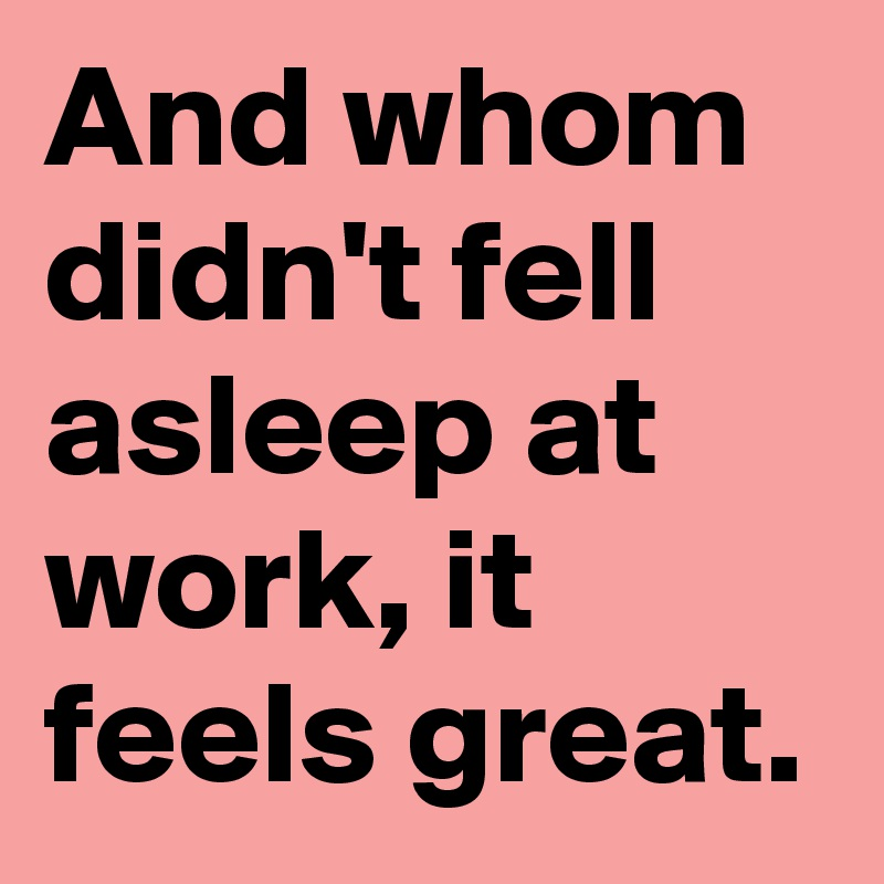 And whom didn't fell asleep at work, it feels great.