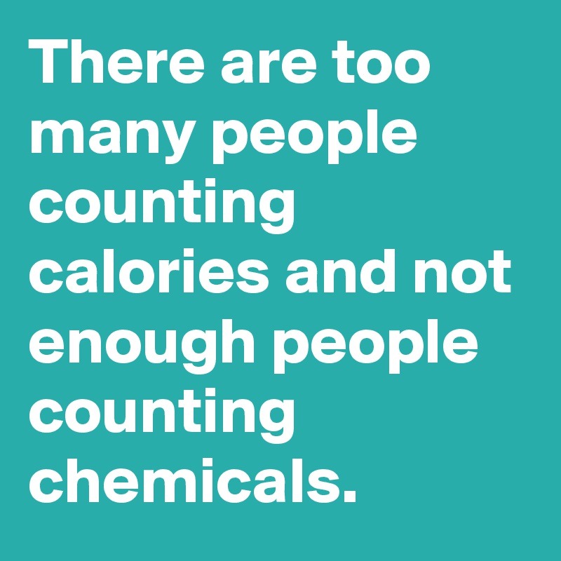 There are too many people counting calories and not enough people counting chemicals.