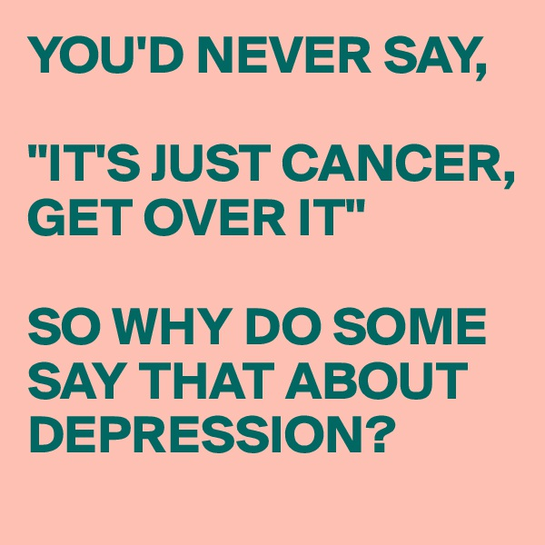 "YOU'D NEVER SAY,  ""IT'S JUST CANCER, GET OVER IT""  SO WHY DO SOME SAY THAT ABOUT DEPRESSION?"